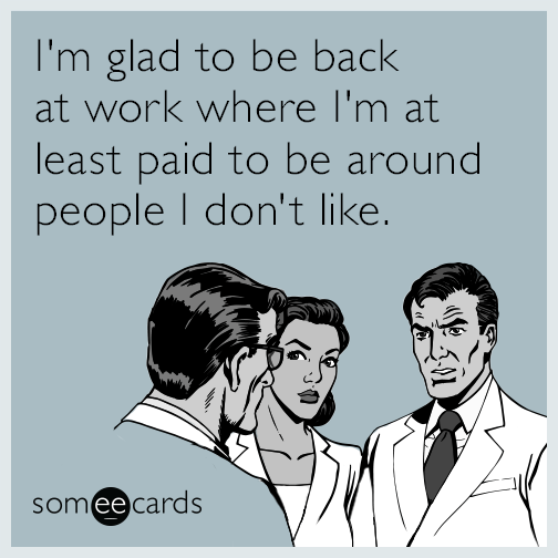 I'm glad to be back at work where I'm at least paid to be around people I don't like.