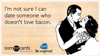 someecards.com - I'm not sure I can date someone who doesn't love bacon.