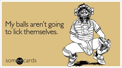 Funny Flirting Ecard: My balls aren't going to lick themselves.