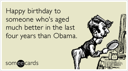 someecards.com - Happy birthday to someone who's aged much better in the last four years than Obama.