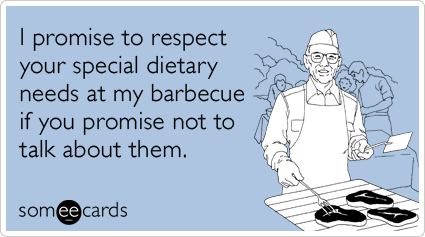 someecards.com - I promise to respect your special dietary needs at my barbecue if you promise not to talk about them.