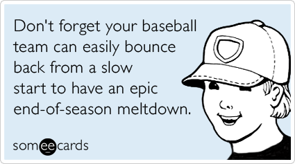 someecards.com - Don't forget your baseball team can bounce back from a slow start to have an epic end-of-season meltdown