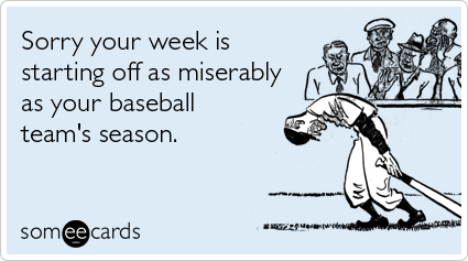 someecards.com - Sorry your week is starting off as miserably as your baseball team's season