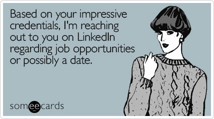 someecards.com - Based on your impressive credentials, I'm reaching out to you on LinkedIn regarding job opportunities or possibly a date