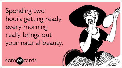 someecards.com - Spending two hours getting ready every morning really brings out your natural beauty