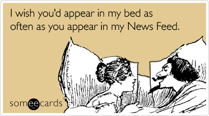 someecards.com - I wish you'd appear in my bed as often as you appear in my News Feed