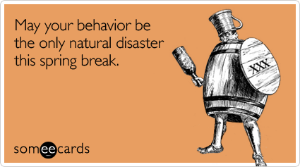 May your behavior be the only natural disaster this spring break
