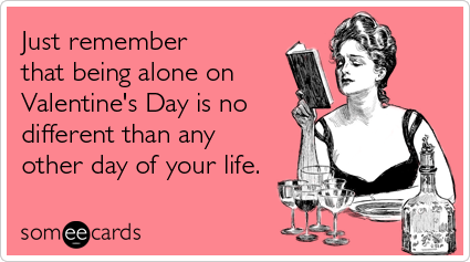 Funny Valentine's Day Ecard: Just remember that being alone on Valentine's Day is no different than any other day of your life.