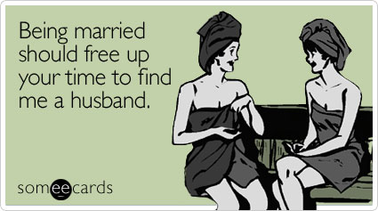 someecards.com - Being married should free up your time to find me a husband