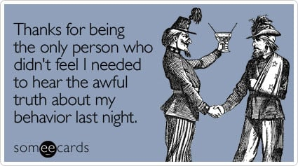 someecards.com - Thanks for being the only person who didn't feel I needed to hear the awful truth about my behavior last night