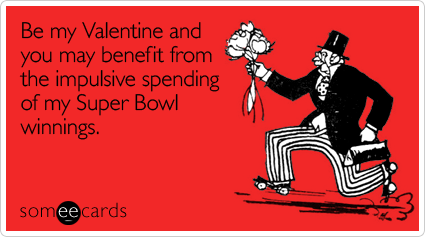 Be my Valentine and you may benefit from the impulsive spending of my Super Bowl winnings