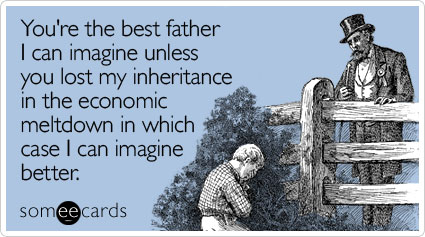 Funny Father's Day Ecard: You're the best father I can imagine unless you lost my inheritance in the economic meltdown in which case I can imagine better.