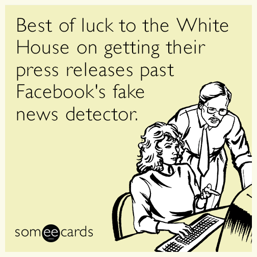 Best of luck to the White House on getting their press releases past Facebook's fake news detector.
