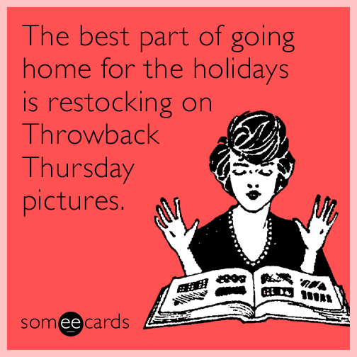 The best part of going home for the holidays is restocking on Throwback Thursday pictures.