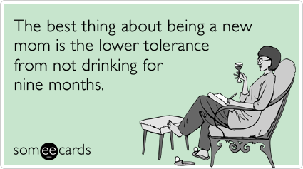 someecards.com - The best thing about being a new mom is the lower tolerance from not drinking for nine months.