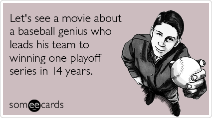 someecards.com - Let's see a movie about a baseball genius who leads his team to winning one playoff series in 14 years