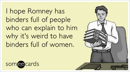 Funny Somewhat Topical Ecard: I hope Romney has binders full of people who can explain to him why it's weird to have binders full of women.