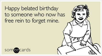 someecards.com - Happy belated birthday to someone who now has free rein to forget mine
