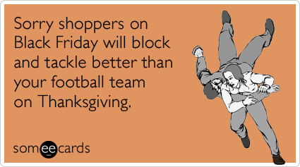 someecards.com - Sorry shoppers on Black Friday will block and tackle better than your football team on Thanksgiving.