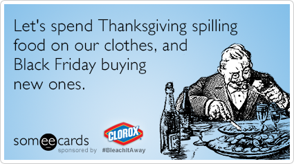 Funny Clorox Bleach It Away Ecard: Let's spend Thanksgiving spilling food on our clothes, and Black Friday buying new ones.