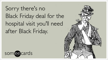 Funny Sympathy Ecard: Sorry there's no Black Friday deal for the hospital visit you'll need after Black Friday.