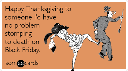 Funny Thanksgiving Ecard: Happy Thanksgiving to someone I'd have no problem stomping to death on Black Friday.