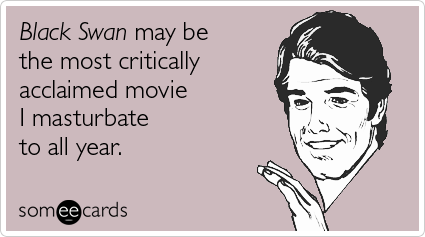 someecards.com - Black Swan may be the most critically acclaimed movie I masturbate to all year