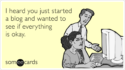 someecards.com - I heard you just started a blog and wanted to see if everything is okay.