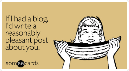 If I had a blog, I'd write a reasonably pleasant post about you.
