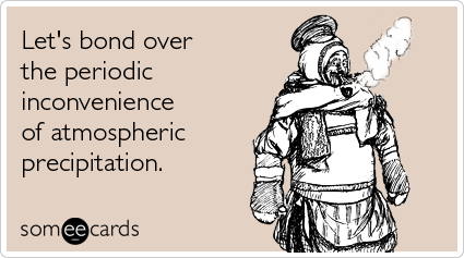 someecards.com - Let's bond over the periodic inconvenience of atmospheric precipitation