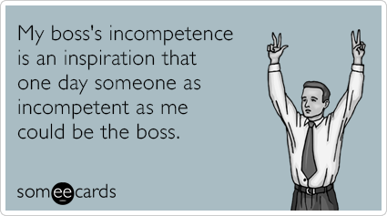 Funny Workplace Ecard: My boss's incompetence is an inspiration that one day someone as incompetent as me could be the boss.