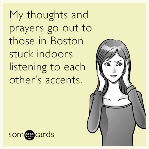 My thoughts and prayers go out to those in Boston stuck indoors listening to each other accents.