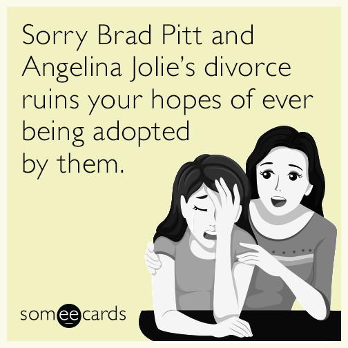 Sorry Brad Pitt and Angelina Jolie's divorce ruins your hopes of ever being adopted by them.