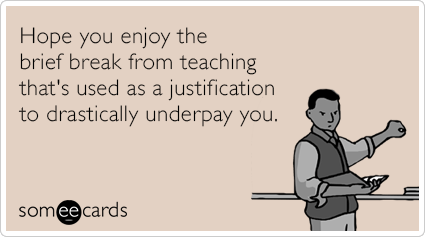 Hope you enjoy the brief break from teaching that's used as a justification to drastically underpay you.