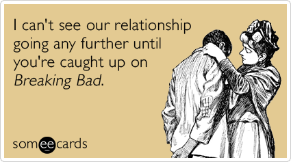 I can't see our relationship going any further until you're caught up on Breaking Bad.