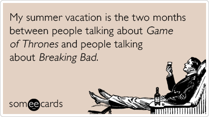 My summer vacation is the two months between people talking about Game of Thrones and people talking about Breaking Bad.