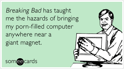 Funny TV Ecard: Breaking Bad has taught me the hazards of bringing my porn-