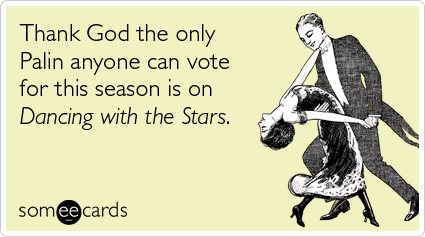 someecards.com - Thank God the only Palin anyone can vote for this season is on Dancing with the Stars