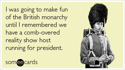 Funny Somewhat Topical Ecard: I was going to make fun of the British monarchy until I remembered we have a comb-overed reality show host running for president.