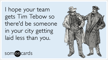 someecards.com - I hope your team gets Tim Tebow so there'd be someone in your city getting laid less than you.
