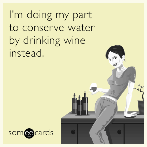 I'm doing my part to conserve water by drinking wine instead.