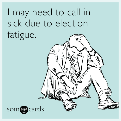 I may need to call in sick due to election fatigue