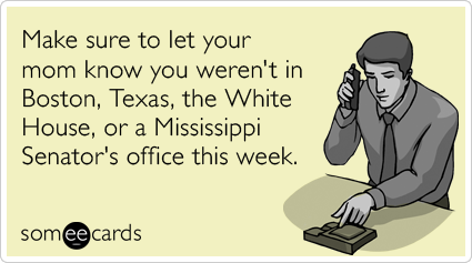 Funny Somewhat Topical Ecard: Make sure to let your mom know you weren't in Boston, Texas, the White House, or a Mississippi Senator's office this week.