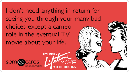 someecards.com - I don't need anything in return for seeing you through your many bad choices except a cameo role in the eventual TV movie about your life.