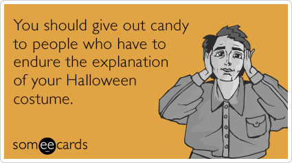 You should give out candy to people who have to endure the explanation of your Halloween costume.