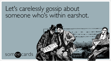 someecards.com - Let's carelessly gossip about someone who's within earshot
