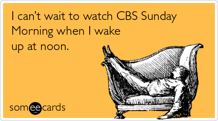 someecards.com - I can't wait to watch CBS Sunday Morning when I wake up at noon.