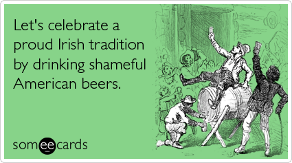 someecards.com - Let's celebrate a proud Irish tradition by drinking shameful American beers