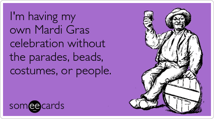Funny Mardi Gras Ecard: I'm having my own Mardi Gras celebration without the parades, beads, costumes, or people.