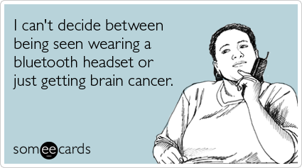 I can't decide between being seen wearing a bluetooth headset or just getting brain cancer